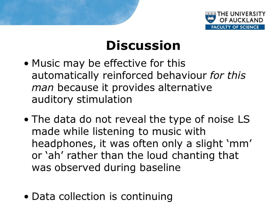 Discussion Music may be effective for this automatically reinforced behaviour for this man because it provides alternative auditory stimulation The data do not reveal the type of noise LS made while listening to music with headphones, it was often only a slight 'mm' or 'ah' rather than the loud chanting that was observed during baseline Data collection is continuing