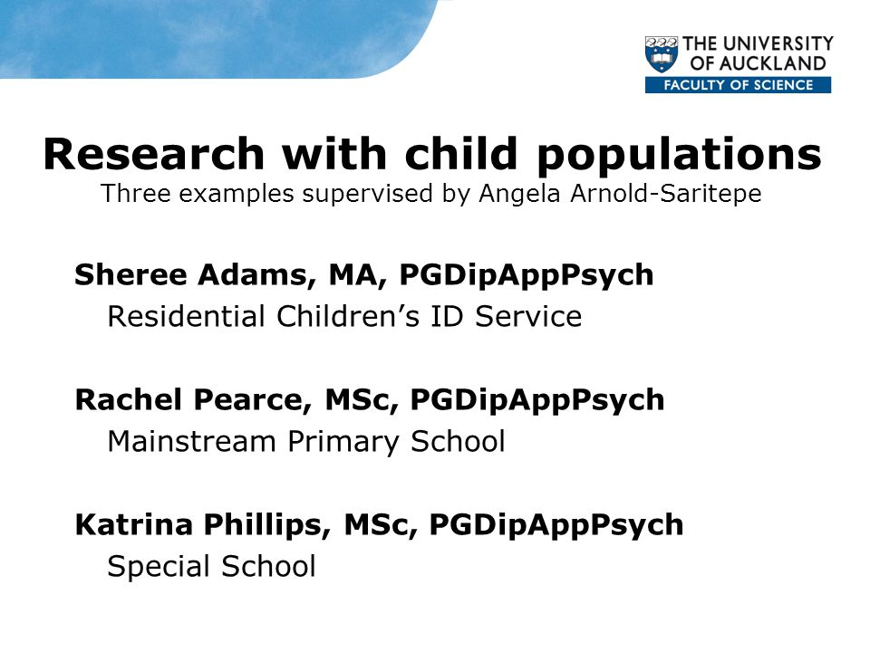 Research with child populations Three examples supervised by Angela Arnold-Saritepe Sheree Adams, MA, PGDipAppPsych Residential Children's ID Service Rachel Pearce, MSc, PGDipAppPsych Mainstream Primary School Katrina Phillips, MSc, PGDipAppPsych Special School