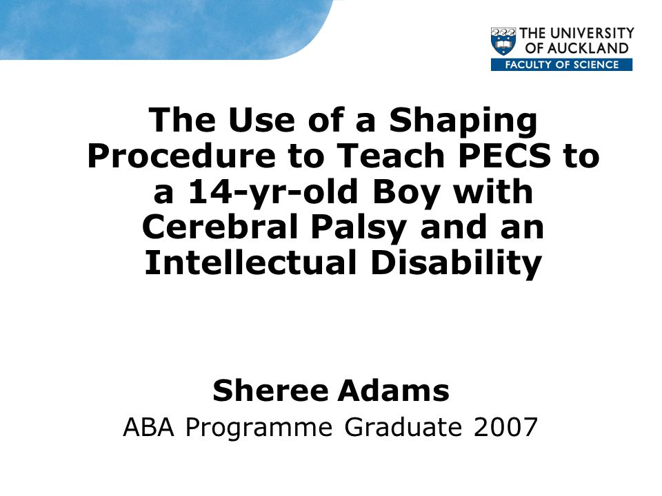 The Use of a Shaping Procedure to Teach PECS to a 14-yr-old Boy with Cerebral Palsy and an Intellectual Disability Sheree Adams ABA Programme Graduate 2007