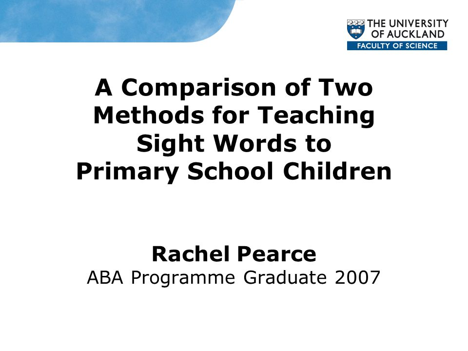 A Comparison of Two Methods for Teaching Sight Words to Primary School Children Rachel Pearce ABA Programme Graduate 2007