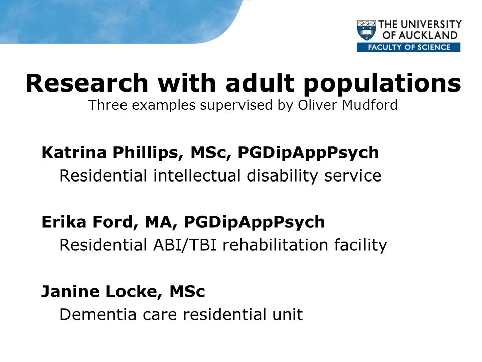 Research with adult populations Three examples supervised by Oliver Mudford Katrina Phillips, MSc, PGDipAppPsych Residential intellectual disability service Erika Ford, MA, PGDipAppPsych Residential ABI/TBI rehabilitation facility Janine Locke, MSc Dementia care residential unit