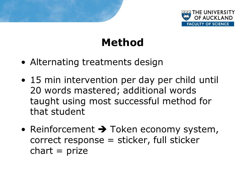 Method Alternating treatments design 15 min intervention per day per child until 20 words mastered; additional words taught using most successful method for that student Reinforcement  Token economy system, correct response = sticker, full sticker chart = prize