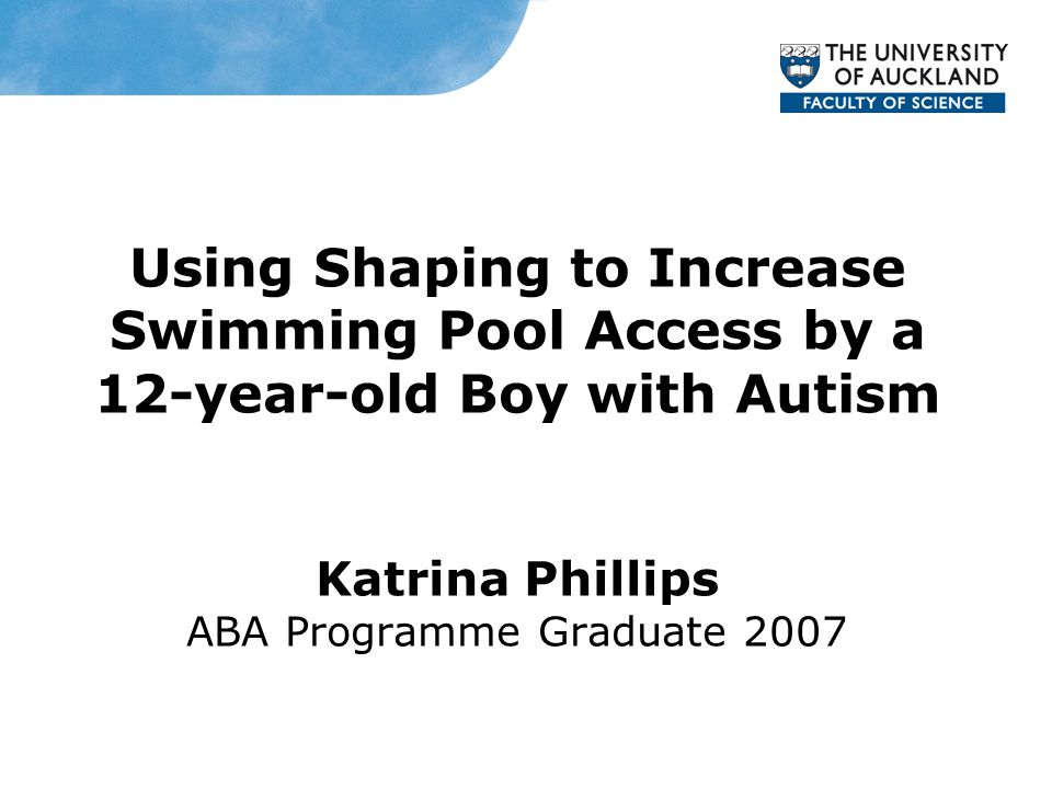 Using Shaping to Increase Swimming Pool Access by a 12-year-old Boy with Autism Katrina Phillips ABA Programme Graduate 2007