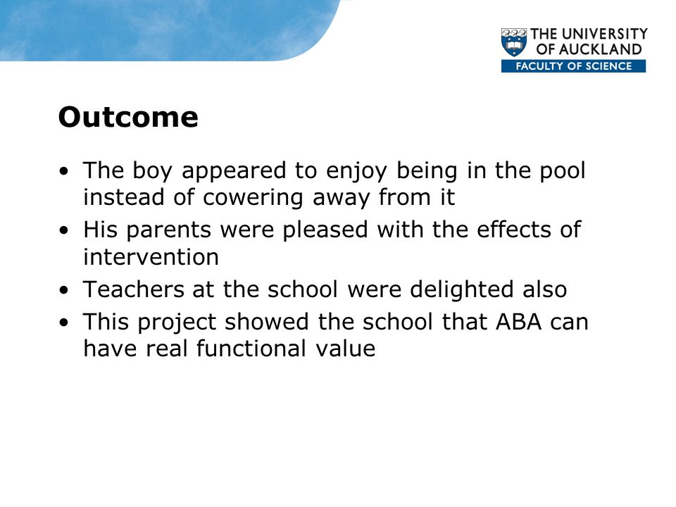 Outcome The boy appeared to enjoy being in the pool instead of cowering away from it His parents were pleased with the effects of intervention Teachers at the school were delighted also This project showed the school that ABA can have real functional value