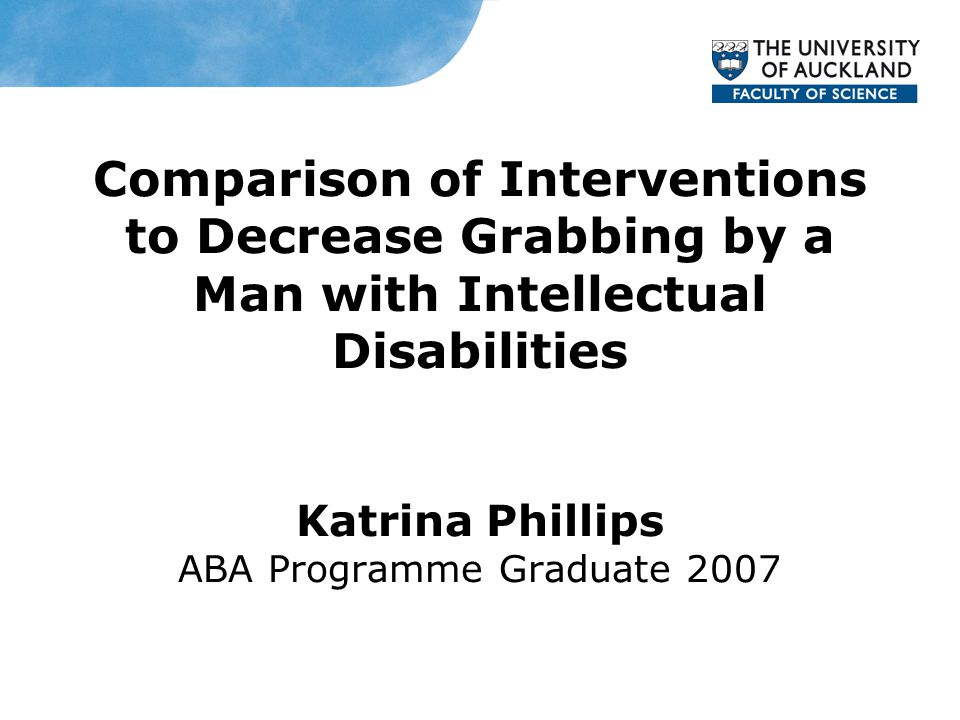 Comparison of Interventions to Decrease Grabbing by a Man with Intellectual Disabilities Katrina Phillips ABA Programme Graduate 2007