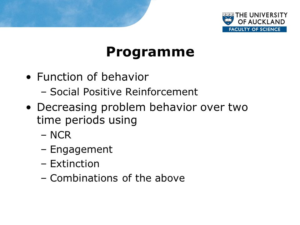 Function of behavior –Social Positive Reinforcement Decreasing problem behavior over two time periods using –NCR –Engagement –Extinction –Combinations of the above Programme