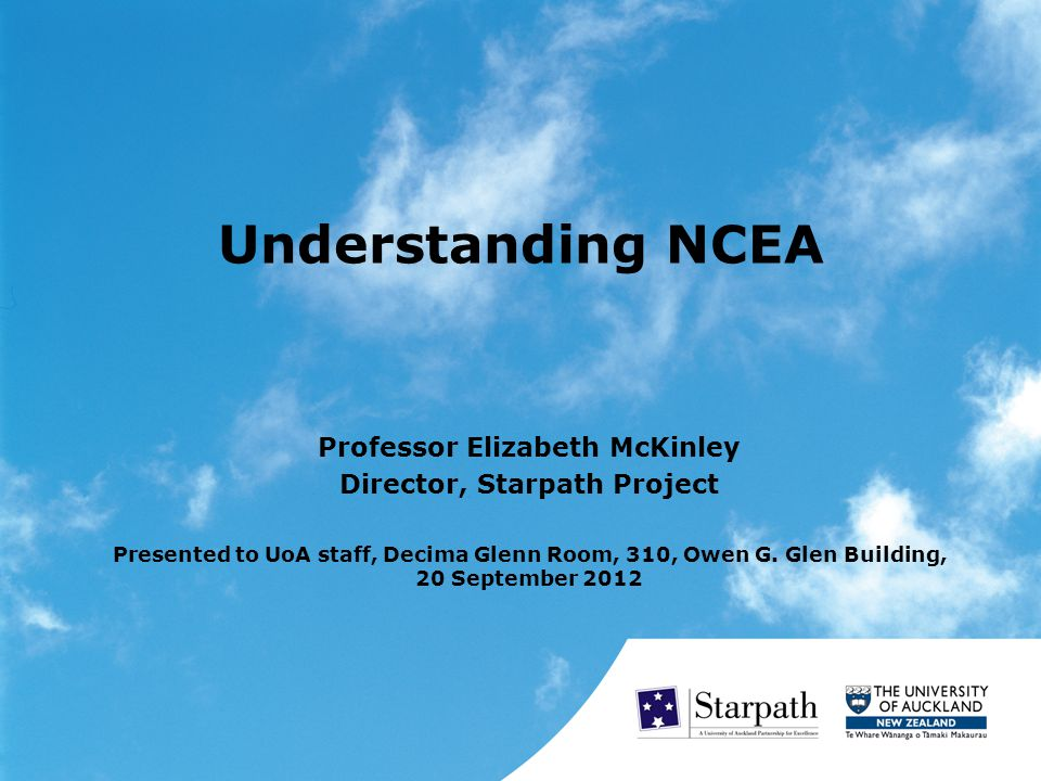 Understanding NCEA Professor Elizabeth McKinley Director, Starpath Project Presented to UoA staff, Decima Glenn Room, 310, Owen G.