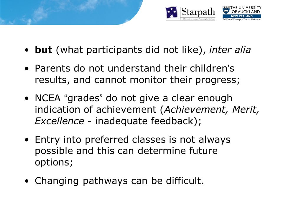 but (what participants did not like), inter alia Parents do not understand their children's results, and cannot monitor their progress; NCEA grades do not give a clear enough indication of achievement (Achievement, Merit, Excellence - inadequate feedback); Entry into preferred classes is not always possible and this can determine future options; Changing pathways can be difficult.