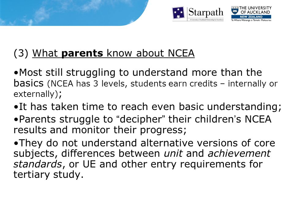 (3) What parents know about NCEA Most still struggling to understand more than the basics (NCEA has 3 levels, students earn credits – internally or externally) ; It has taken time to reach even basic understanding; Parents struggle to decipher their children's NCEA results and monitor their progress; They do not understand alternative versions of core subjects, differences between unit and achievement standards, or UE and other entry requirements for tertiary study.