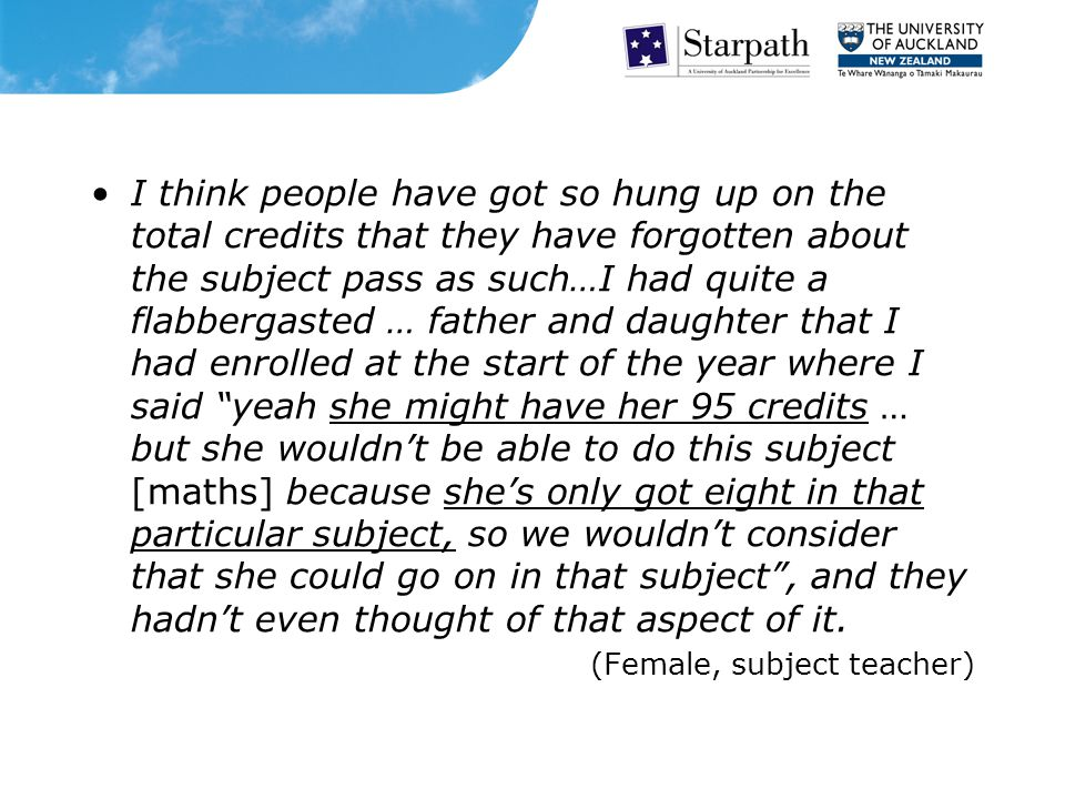 I think people have got so hung up on the total credits that they have forgotten about the subject pass as such…I had quite a flabbergasted … father and daughter that I had enrolled at the start of the year where I said yeah she might have her 95 credits … but she wouldn't be able to do this subject [maths] because she's only got eight in that particular subject, so we wouldn't consider that she could go on in that subject , and they hadn't even thought of that aspect of it.