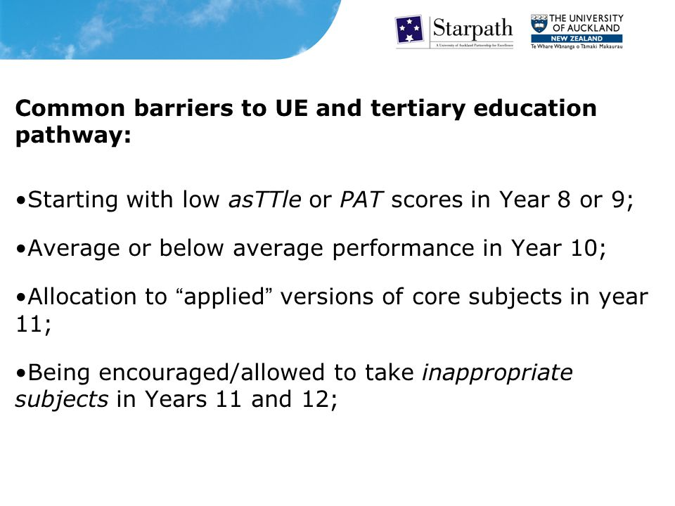 Common barriers to UE and tertiary education pathway: Starting with low asTTle or PAT scores in Year 8 or 9; Average or below average performance in Year 10; Allocation to applied versions of core subjects in year 11; Being encouraged/allowed to take inappropriate subjects in Years 11 and 12;