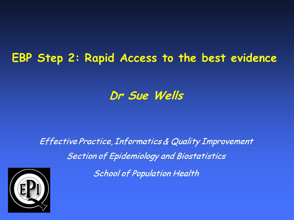 EBP Step 2: Rapid Access to the best evidence Dr Sue Wells Effective Practice, Informatics & Quality Improvement Section of Epidemiology and Biostatistics School of Population Health