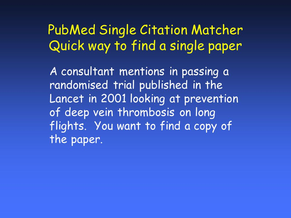 PubMed Single Citation Matcher Quick way to find a single paper A consultant mentions in passing a randomised trial published in the Lancet in 2001 looking at prevention of deep vein thrombosis on long flights.