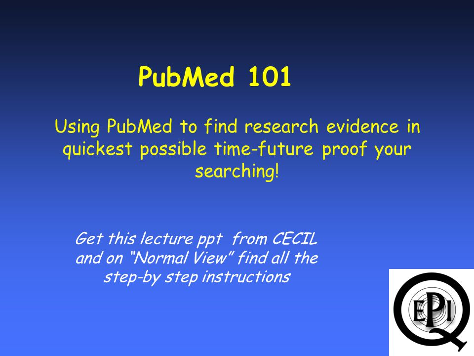Using PubMed to find research evidence in quickest possible time-future proof your searching.