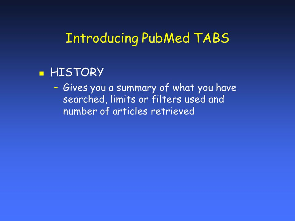 Introducing PubMed TABS n HISTORY –Gives you a summary of what you have searched, limits or filters used and number of articles retrieved