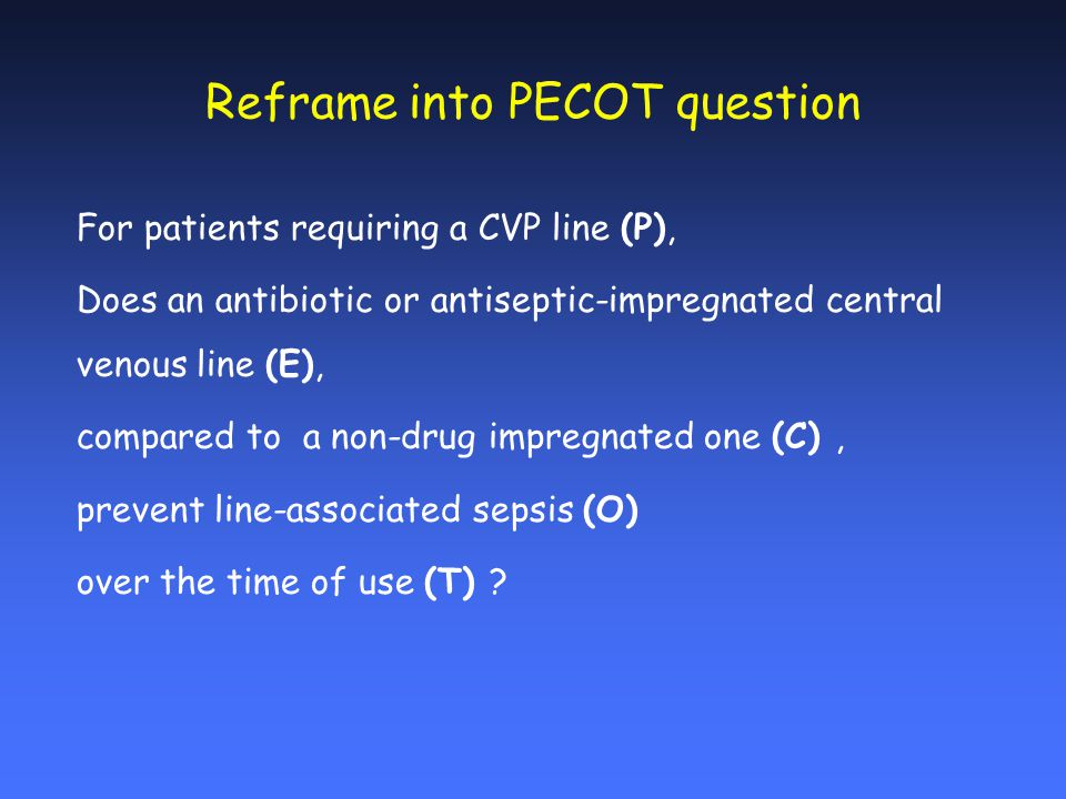 Reframe into PECOT question For patients requiring a CVP line (P), Does an antibiotic or antiseptic-impregnated central venous line (E), compared to a non-drug impregnated one (C), prevent line-associated sepsis (O) over the time of use (T)