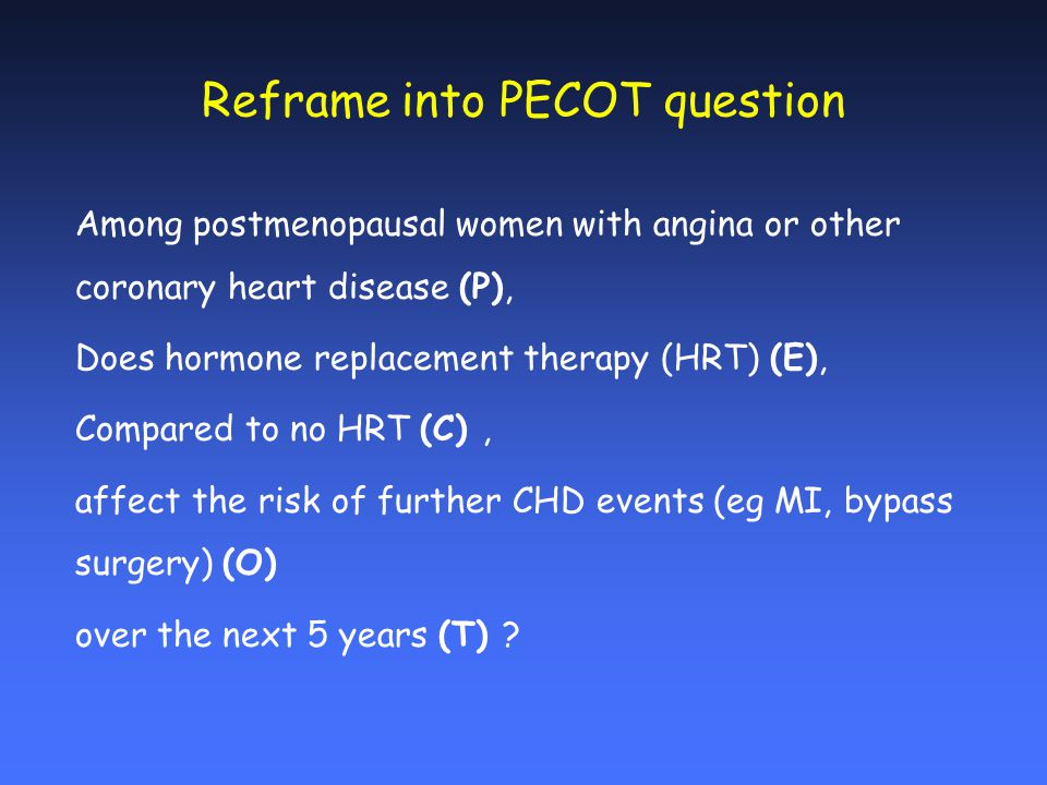 Reframe into PECOT question Among postmenopausal women with angina or other coronary heart disease (P), Does hormone replacement therapy (HRT) (E), Compared to no HRT (C), affect the risk of further CHD events (eg MI, bypass surgery) (O) over the next 5 years (T)