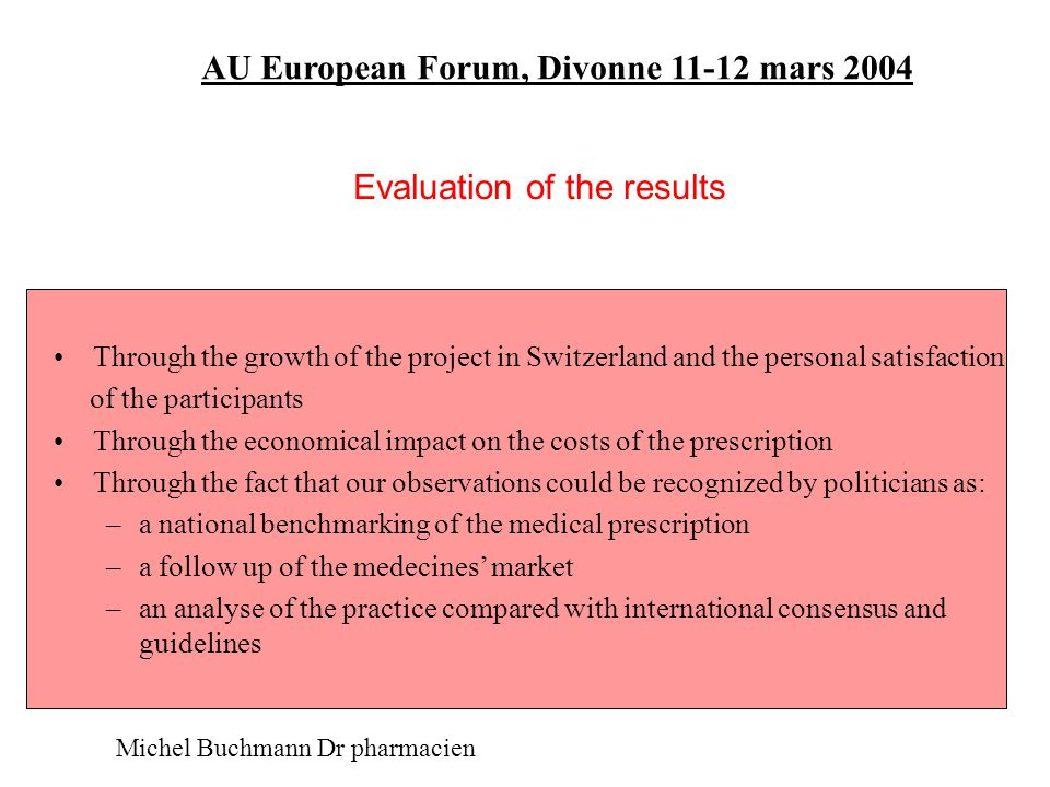 AU European Forum, Divonne 11-12 mars 2004 Evolution of the number of pharmacists and doctors involved in QC on a national level 1997: 9 circles (FR), about 35 physicians, 15 pharmacists 1998: 6 circles (FR),about 27 physicians, 11 pharmacists 2000: 13 circles (new: 4 in Geneva et 3 in Winterthur), about 90 physicians, 20 pharmacists 2001: 23 circles (new: 9 inFribourg et 1 in Argovie) 2002: More than 180 pharmacists involved in specialized education programs 2003:More than 300 physicians in about 30 circles, more than 50 pharmacists and about 150 pharmacists involved in continuing education, in 7 cantons (FR, GE, ZH, AG, VS, NE, BE) But...