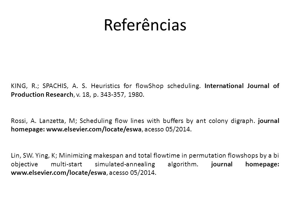 Referências KING, R.; SPACHIS, A. S. Heuristics for flowShop scheduling. International Journal of Production Research, v. 18, p. 343-357, 1980. Rossi,