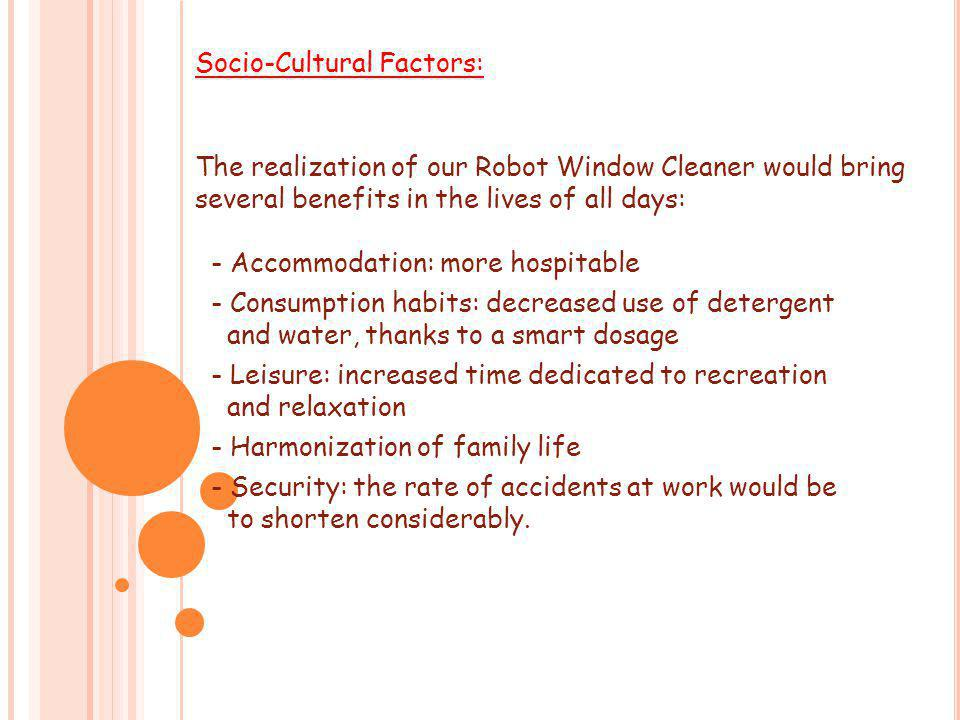 Socio-Cultural Factors: The realization of our Robot Window Cleaner would bring several benefits in the lives of all days: - Accommodation: more hospitable - Consumption habits: decreased use of detergent and water, thanks to a smart dosage - Leisure: increased time dedicated to recreation and relaxation - Harmonization of family life - Security: the rate of accidents at work would be to shorten considerably.