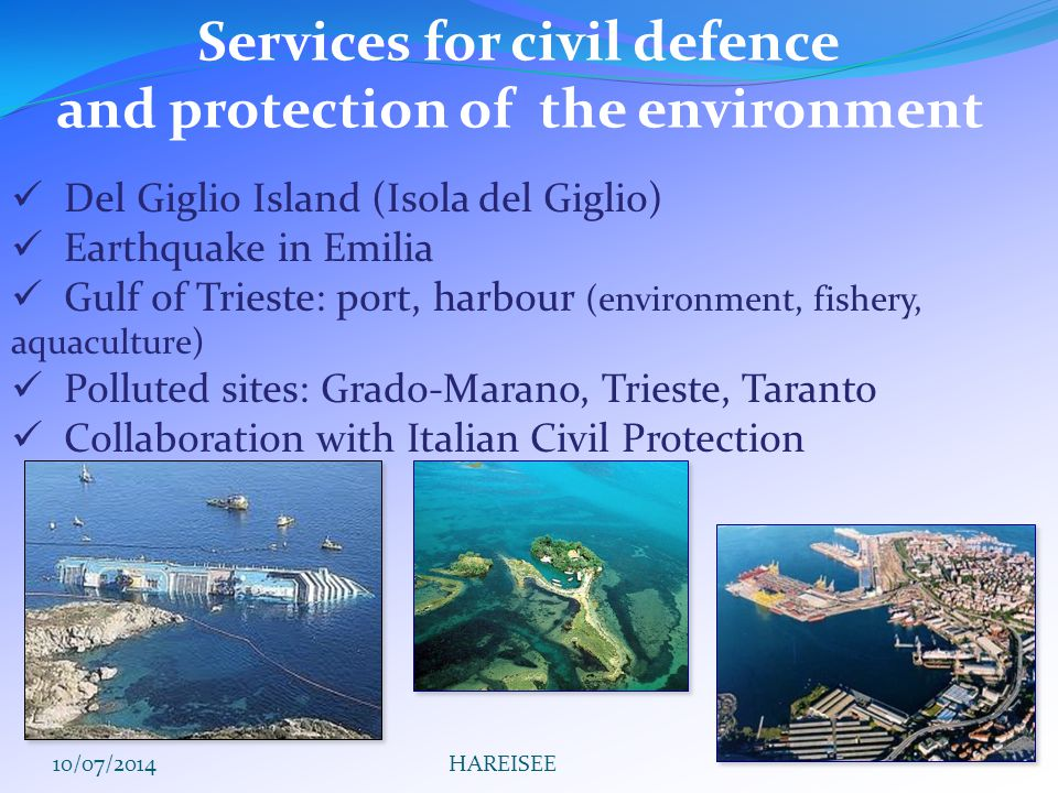 Services for civil defence and protection of the environment Del Giglio Island (Isola del Giglio) Earthquake in Emilia Gulf of Trieste: port, harbour (environment, fishery, aquaculture) Polluted sites: Grado-Marano, Trieste, Taranto Collaboration with Italian Civil Protection 10/07/2014HAREISEE
