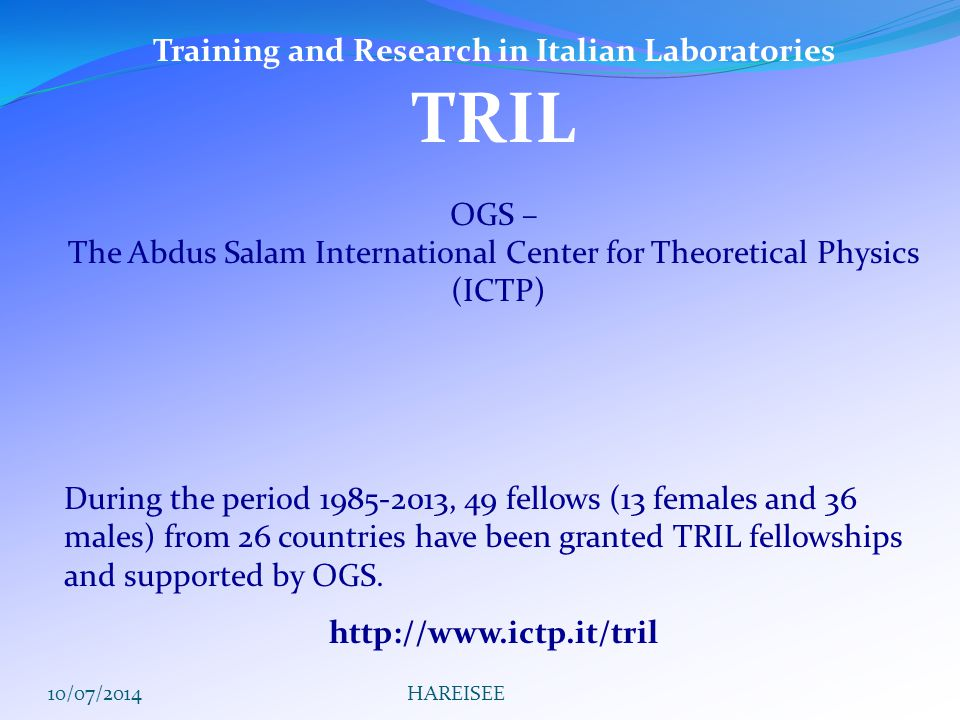 Training and Research in Italian Laboratories TRIL OGS – The Abdus Salam International Center for Theoretical Physics (ICTP) During the period 1985-2013, 49 fellows (13 females and 36 males) from 26 countries have been granted TRIL fellowships and supported by OGS.