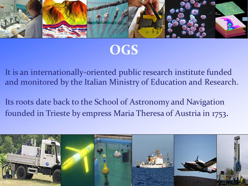 OGS It is an internationally-oriented public research institute funded and monitored by the Italian Ministry of Education and Research.