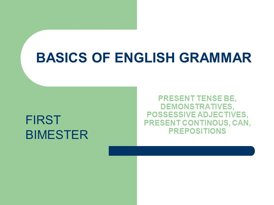 BASICS OF ENGLISH GRAMMAR PRESENT TENSE BE, DEMONSTRATIVES, POSSESSIVE ADJECTIVES, PRESENT CONTINOUS, CAN, PREPOSITIONS FIRST BIMESTER