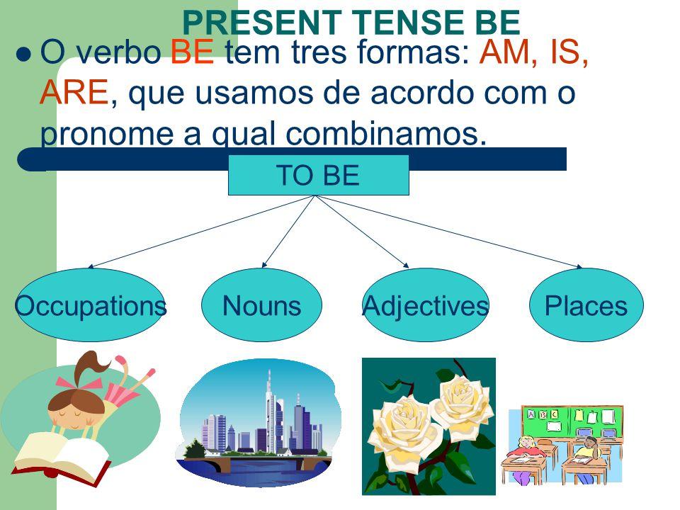 PRESENT TENSE BE O verbo BE tem tres formas: AM, IS, ARE, que usamos de acordo com o pronome a qual combinamos.