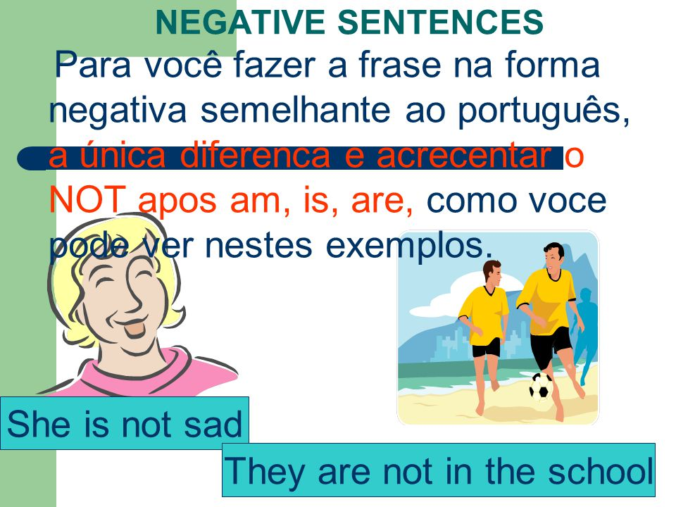 She is not sad They are not in the school NEGATIVE SENTENCES Para você fazer a frase na forma negativa semelhante ao português, a única diferenca e acrecentar o NOT apos am, is, are, como voce pode ver nestes exemplos.
