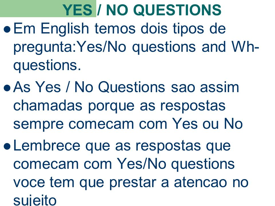 YES / NO QUESTIONS Em English temos dois tipos de pregunta:Yes/No questions and Wh- questions.
