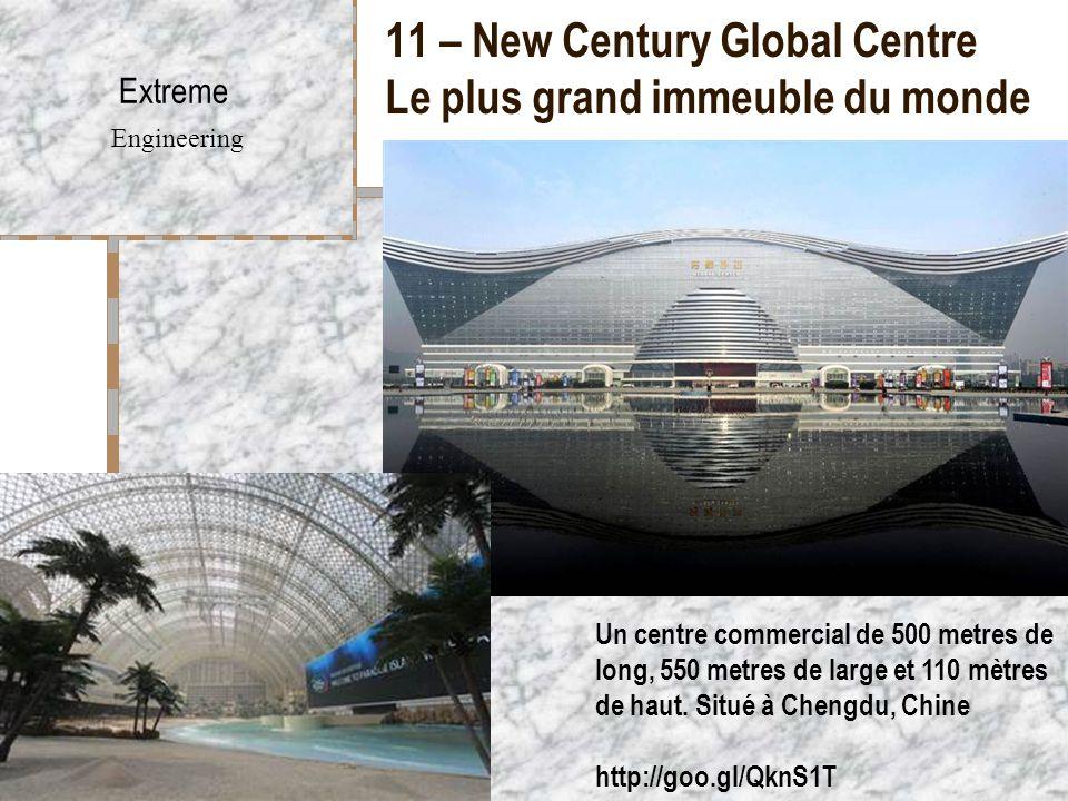 11 – New Century Global Centre Le plus grand immeuble du monde Extreme Engineering Un centre commercial de 500 metres de long, 550 metres de large et