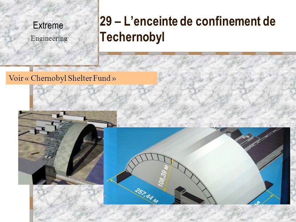 29 – L'enceinte de confinement de Techernobyl Extreme Engineering Voir « Chernobyl Shelter Fund »
