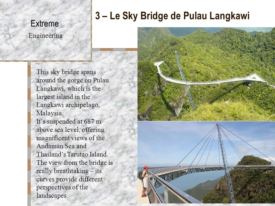 3 – Le Sky Bridge de Pulau Langkawi Extreme Engineering This sky bridge spans around the gorge on Pulau Langkawi, which is the largest island in the Langkawi archipelago, Malaysia.