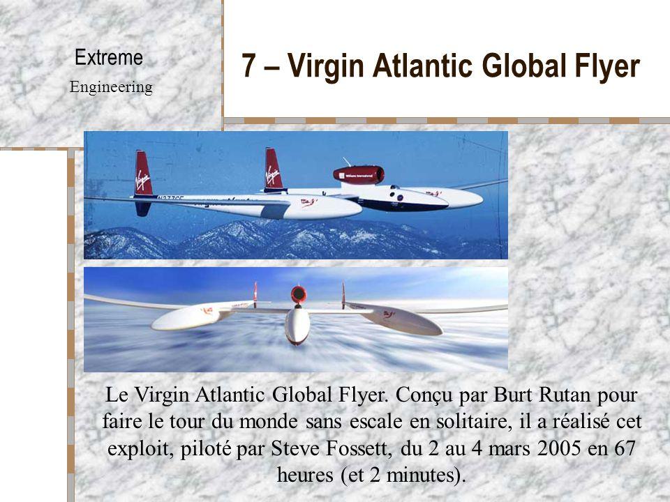7 – Virgin Atlantic Global Flyer Extreme Engineering Le Virgin Atlantic Global Flyer. Conçu par Burt Rutan pour faire le tour du monde sans escale en