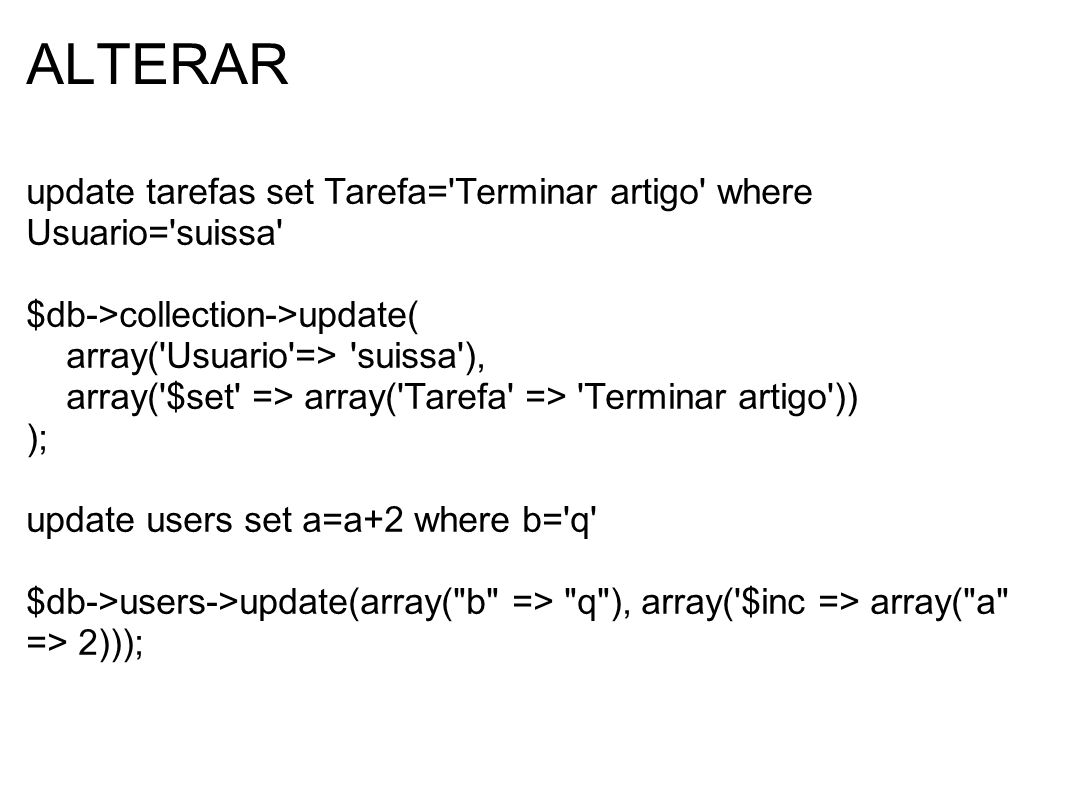 ALTERAR update tarefas set Tarefa='Terminar artigo' where Usuario='suissa' $db->collection->update( array('Usuario'=> 'suissa'), array('$set' => array