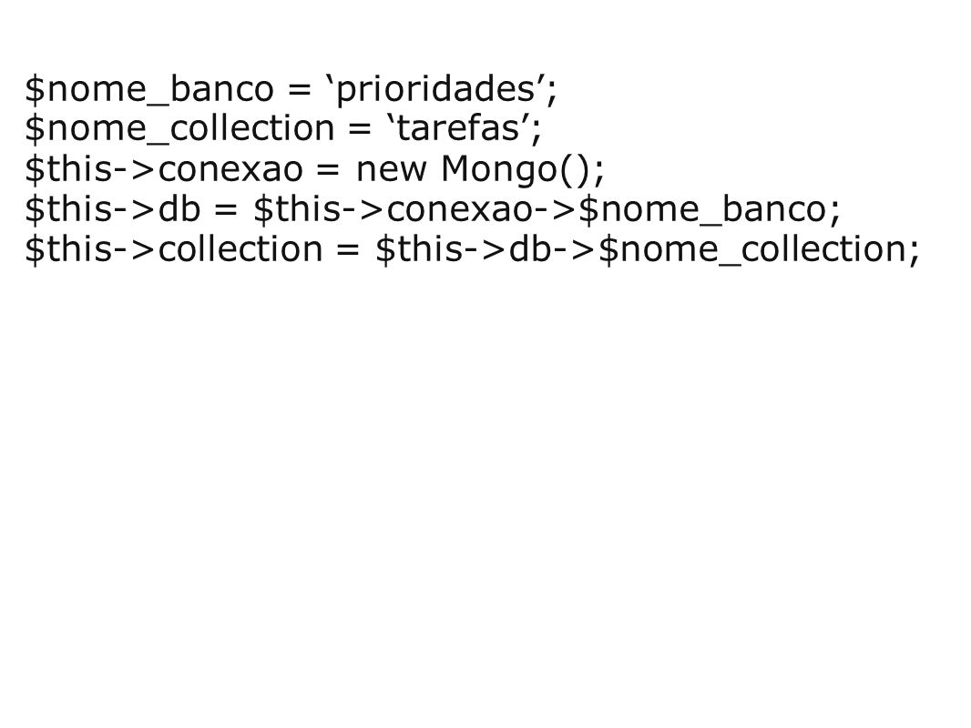 $nome_banco = 'prioridades'; $nome_collection = 'tarefas'; $this->conexao = new Mongo(); $this->db = $this->conexao->$nome_banco; $this->collection =