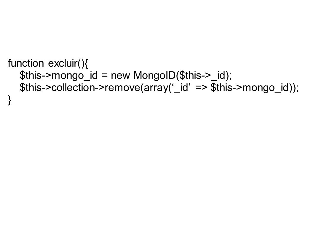 function excluir(){ $this->mongo_id = new MongoID($this->_id); $this->collection->remove(array('_id' => $this->mongo_id)); }
