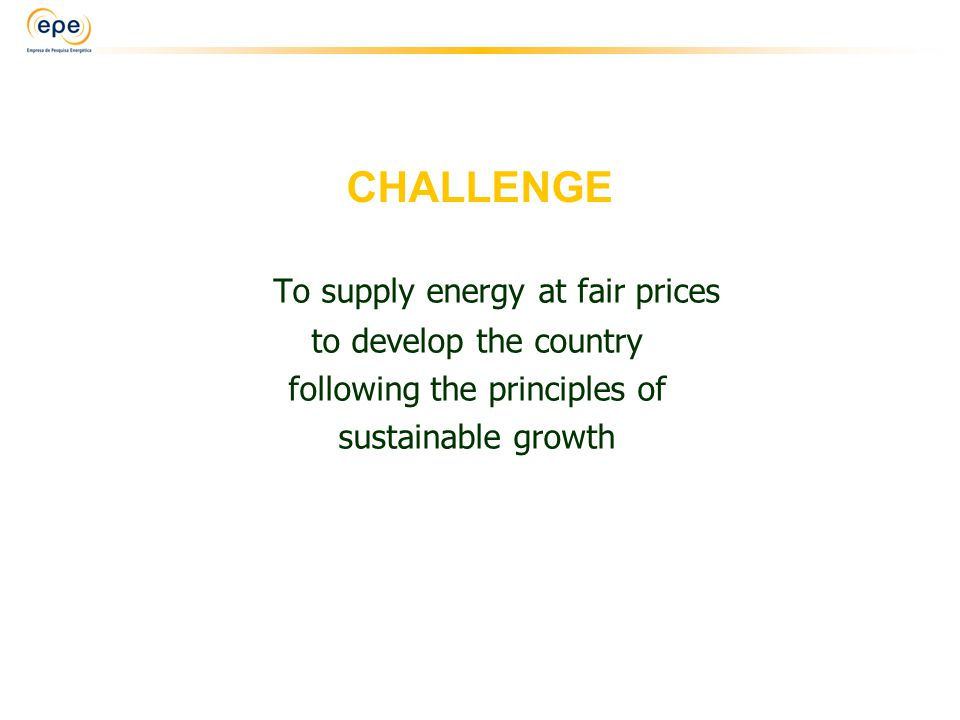 CHALLENGE To supply energy at fair prices to develop the country following the principles of sustainable growth