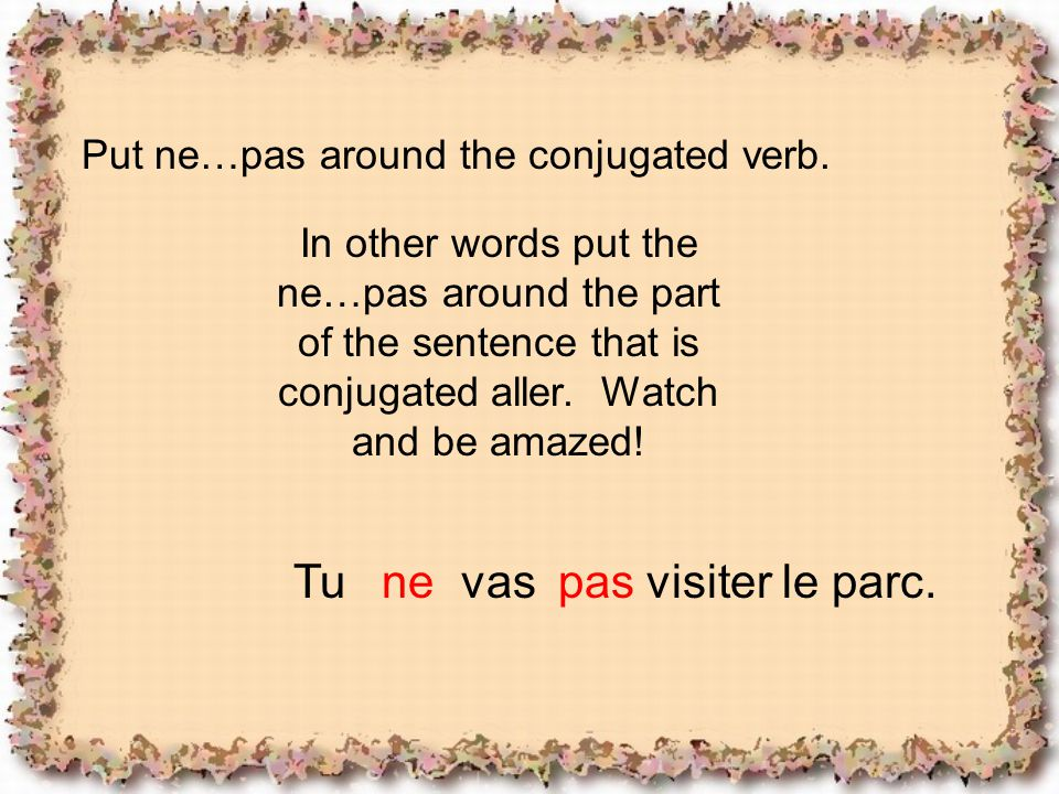 Put ne…pas around the conjugated verb. In other words put the ne…pas around the part of the sentence that is conjugated aller. Watch and be amazed! Tu