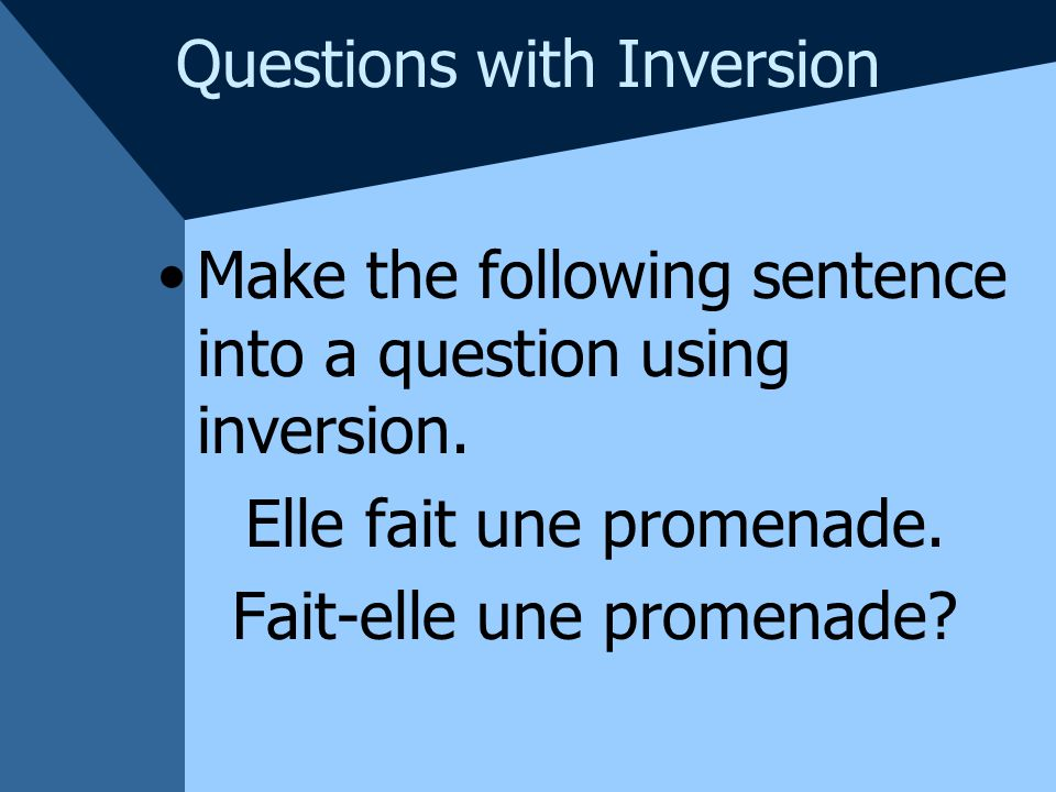 Questions with Inversion Make the following sentence into a question using inversion.