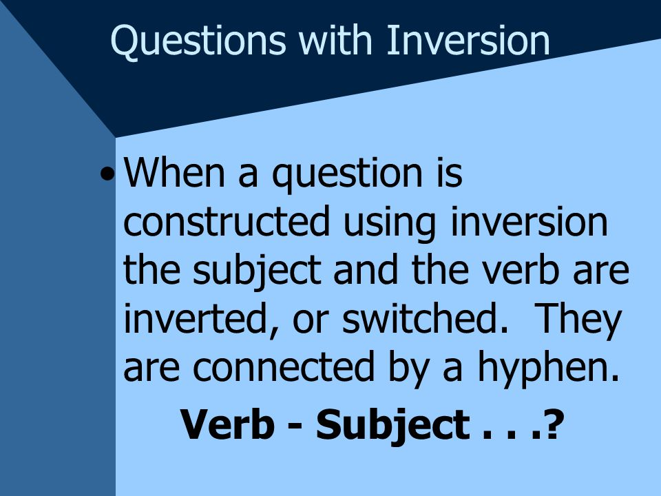 Questions with Inversion In French questions are often constructed using the phrase est-ce que , however, when the subject is a pronoun inversion is more commonly used.
