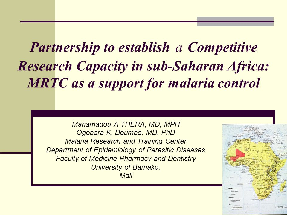 Partnership to establish a Competitive Research Capacity in sub-Saharan Africa: MRTC as a support for malaria control Mahamadou A THERA, MD, MPH Ogobara K.