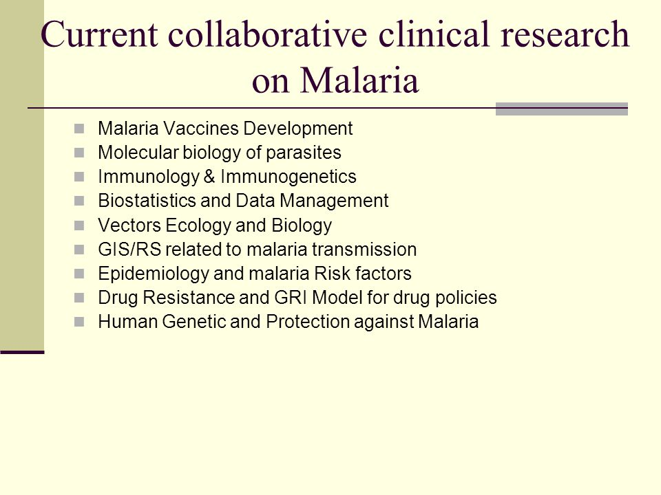 Current collaborative clinical research on Malaria Malaria Vaccines Development Molecular biology of parasites Immunology & Immunogenetics Biostatistics and Data Management Vectors Ecology and Biology GIS/RS related to malaria transmission Epidemiology and malaria Risk factors Drug Resistance and GRI Model for drug policies Human Genetic and Protection against Malaria