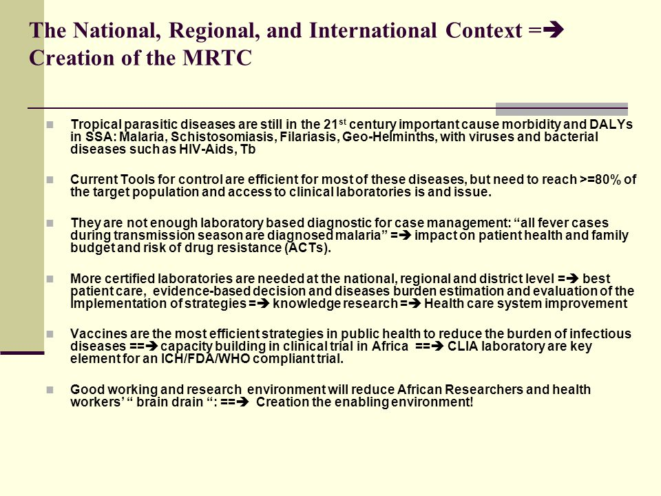 The National, Regional, and International Context =  Creation of the MRTC Tropical parasitic diseases are still in the 21 st century important cause morbidity and DALYs in SSA: Malaria, Schistosomiasis, Filariasis, Geo-Helminths, with viruses and bacterial diseases such as HIV-Aids, Tb Current Tools for control are efficient for most of these diseases, but need to reach >=80% of the target population and access to clinical laboratories is and issue.