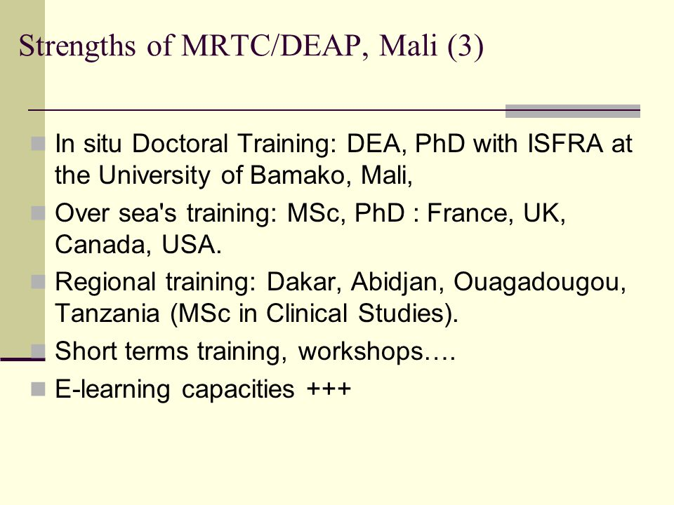 Strengths of MRTC/DEAP, Mali (3) In situ Doctoral Training: DEA, PhD with ISFRA at the University of Bamako, Mali, Over sea s training: MSc, PhD : France, UK, Canada, USA.