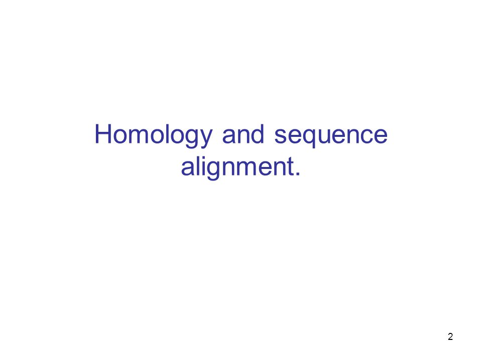 2 Homology and sequence alignment.