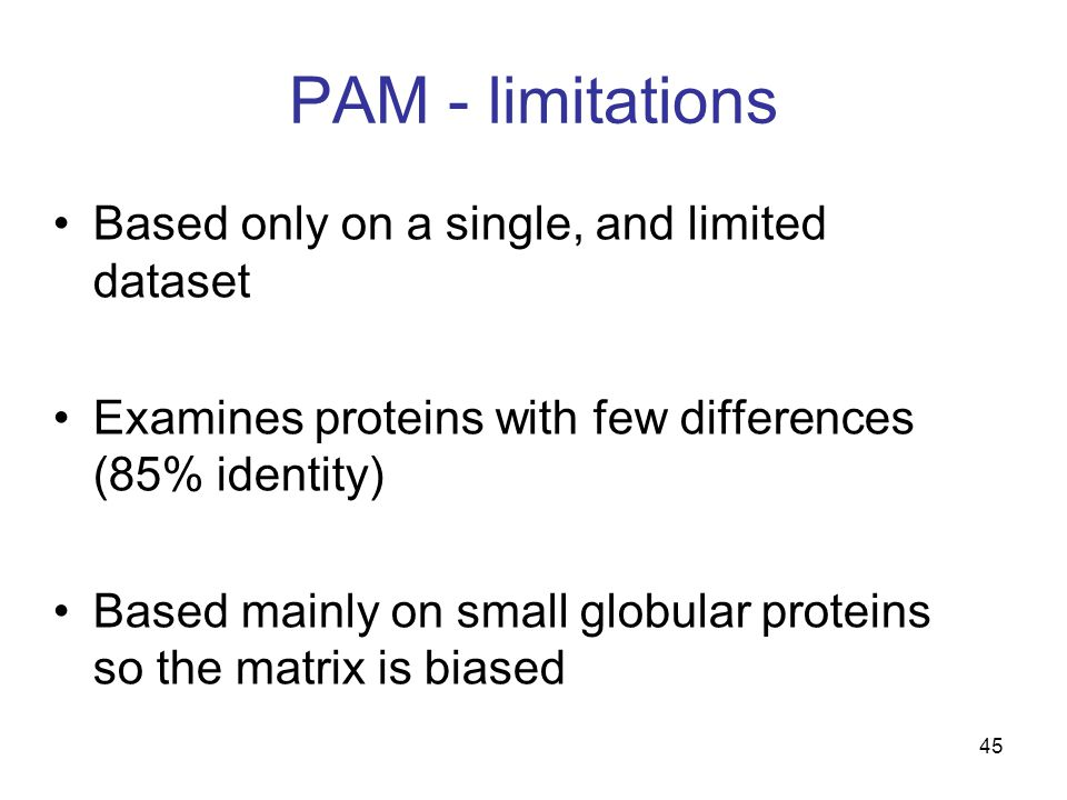 45 PAM - limitations Based only on a single, and limited dataset Examines proteins with few differences (85% identity) Based mainly on small globular proteins so the matrix is biased
