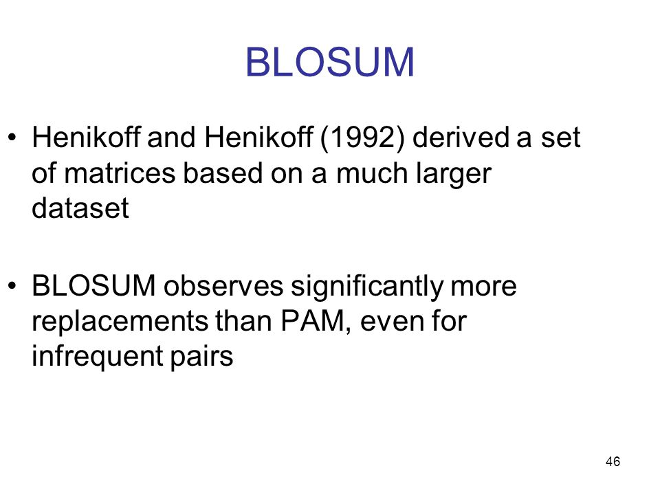 46 BLOSUM Henikoff and Henikoff (1992) derived a set of matrices based on a much larger dataset BLOSUM observes significantly more replacements than PAM, even for infrequent pairs
