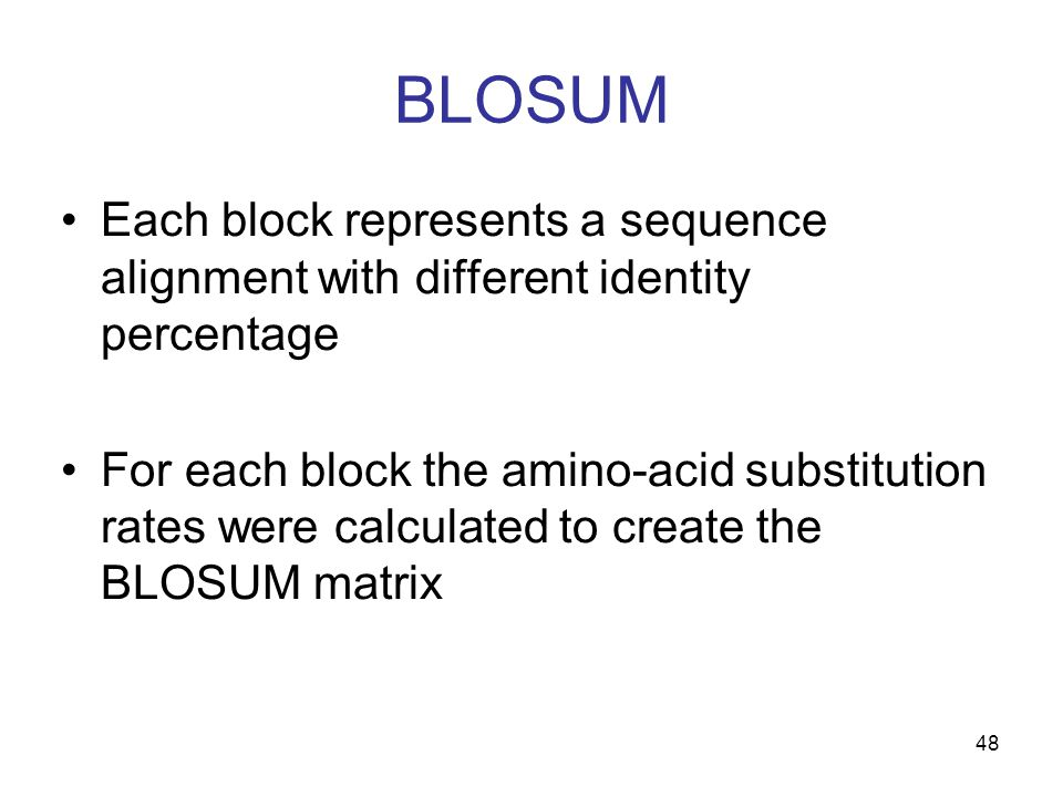 48 BLOSUM Each block represents a sequence alignment with different identity percentage For each block the amino-acid substitution rates were calculated to create the BLOSUM matrix